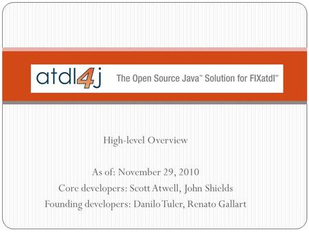 High-level Overview As of: November 29, 2010 Core developers: Scott Atwell, John Shields Founding developers: Danilo Tuler, Renato Gallart.
