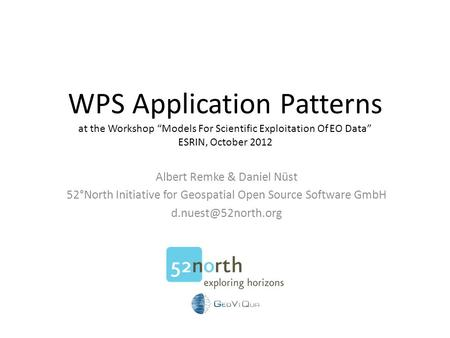 "WPS Application Patterns at the Workshop ""Models For Scientific Exploitation Of EO Data"" ESRIN, October 2012 Albert Remke & Daniel Nüst 52°North Initiative."