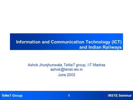 TeNeT Group1IRSTE Seminar Information and Communication Technology (ICT) and Indian Railways Ashok Jhunjhunwala, TeNeT group, IIT Madras