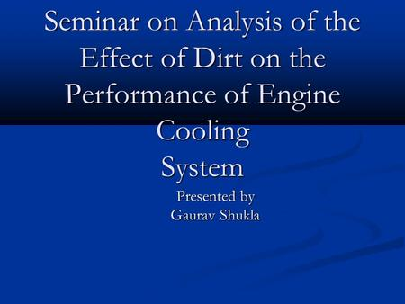 Seminar on Analysis of the Effect of Dirt on the Performance of Engine Cooling System Presented by Gaurav Shukla.