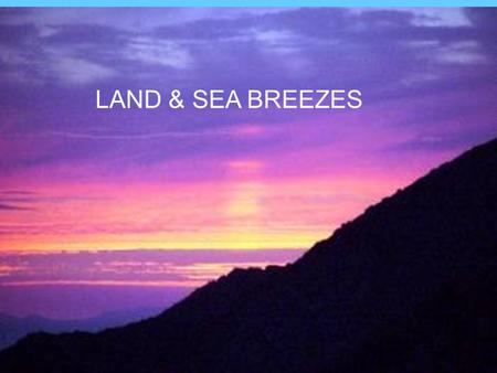 Land and Sea Breezes LAND & SEA BREEZES. WIND Wind is the movement of air. It is caused by: –1.Differences in temperature. –2.Differences in pressure.