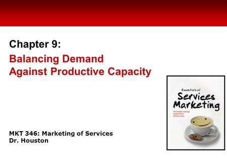 MKT 346: Marketing of Services Dr. Houston Chapter 9: Balancing Demand Against Productive Capacity.