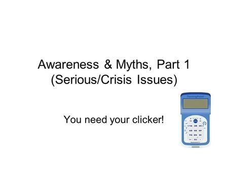 Awareness & Myths, Part 1 (Serious/Crisis Issues) You need your clicker!
