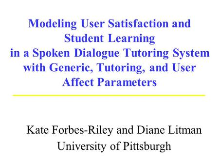 Modeling User Satisfaction and Student Learning in a Spoken Dialogue Tutoring System with Generic, Tutoring, and User Affect Parameters Kate Forbes-Riley.