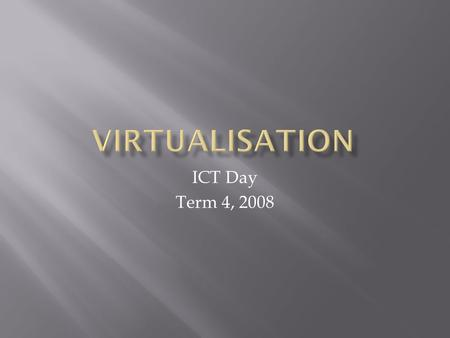 ICT Day Term 4, 2008.  Virtualisation is growing in usage.  Current CPU's are designed to support Virtualisation.  Businesses are looking at virtualisation.