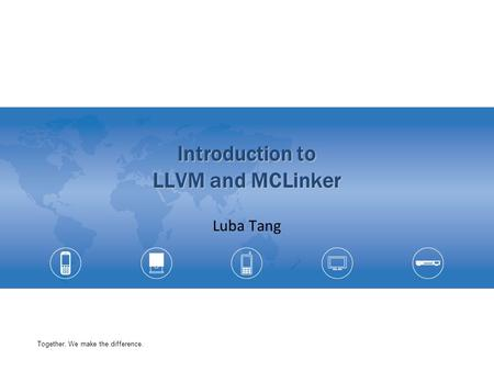 Together, We make the difference. Introduction to LLVM and MCLinker Luba Tang.