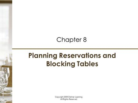 Planning Reservations and Blocking Tables Chapter 8 Copyright 2008 Delmar Learning. All Rights Reserved.