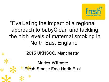 """Evaluating the impact of a regional approach to babyClear, and tackling the high levels of maternal smoking in North East England"" 2015 UKNSCC, Manchester."