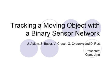 Tracking a Moving Object with a Binary Sensor Network J. Aslam, Z. Butler, V. Crespi, G. Cybenko and D. Rus Presenter: Qiang Jing.