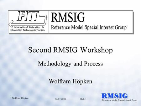 06.07.2000 Slide 1 Wolfram Höpken RMSIG Reference Model Special Interest Group Second RMSIG Workshop Methodology and Process Wolfram Höpken.