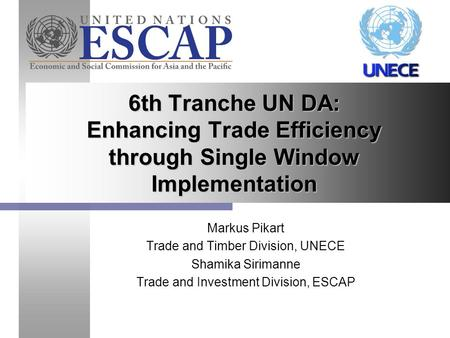 Markus Pikart Trade and Timber Division, UNECE Shamika Sirimanne Trade and Investment Division, ESCAP 6th Tranche UN DA: Enhancing Trade Efficiency through.
