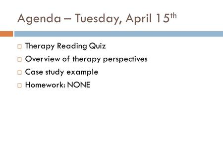 Agenda – Tuesday, April 15 th  Therapy Reading Quiz  Overview of therapy perspectives  Case study example  Homework: NONE.