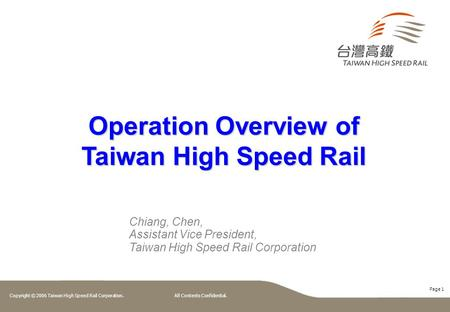 Page 1 Copyright © 2006 Taiwan High Speed Rail Corporation. All Contents Confidential. Operation Overview of Taiwan High Speed Rail Chiang, Chen, Assistant.