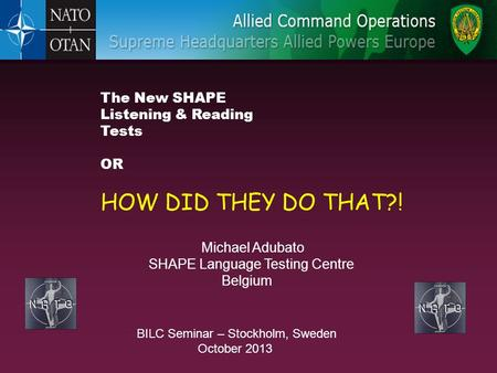 The New SHAPE Listening & Reading Tests OR HOW DID THEY DO THAT?! BILC Seminar – Stockholm, Sweden October 2013 Michael Adubato SHAPE Language Testing.