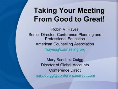 Taking Your Meeting From Good to Great! Robin V. Hayes Senior Director, Conference Planning and Professional Education American Counseling Association.
