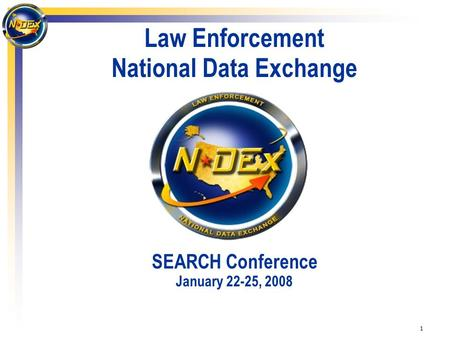 1 Law Enforcement National Data Exchange SEARCH Conference January 22-25, 2008.