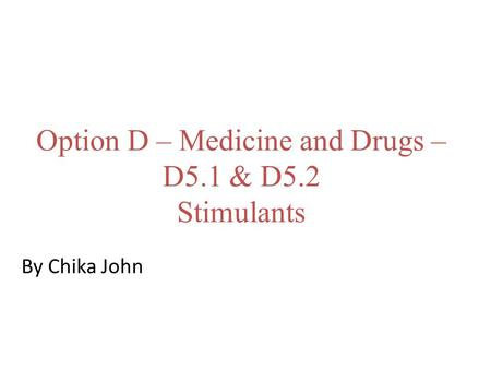Option D – Medicine and Drugs – D5.1 & D5.2 Stimulants By Chika John.