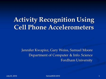 July 25, 2010 SensorKDD 2010 1 Activity Recognition Using Cell Phone Accelerometers Jennifer Kwapisz, Gary Weiss, Samuel Moore Department of Computer &
