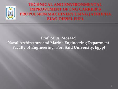 TECHNICAL AND ENVIRONMENTAL IMPROVEMENT OF LNG CARRIER'S PROPULSION MACHINERY USING JATROPHA BIAO DIESEL FUEL 1 Prof. M. A. Mosaad Naval Architecture and.