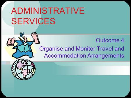ADMINISTRATIVE SERVICES Outcome 4 Organise and Monitor Travel and Accommodation Arrangements.