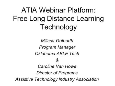 ATIA Webinar Platform: Free Long Distance Learning Technology Milissa Gofourth Program Manager Oklahoma ABLE Tech & Caroline Van Howe Director of Programs.