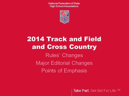 Take Part. Get Set For Life.™ National Federation of State High School Associations 2014 Track and Field and Cross Country Rules' Changes Major Editorial.