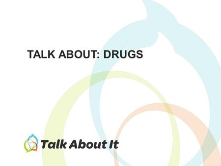 TALK ABOUT: DRUGS. Why do students use drugs? – How do they make you feel? – What do they make you do? What are other ways to achieve the same effects?