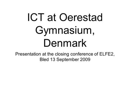 ICT at Oerestad Gymnasium, Denmark Presentation at the closing conference of ELFE2, Bled 13 September 2009.