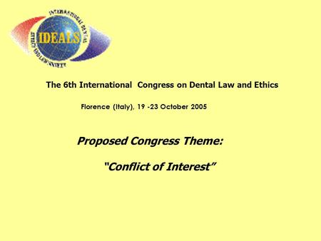 "The 6th International Congress on Dental Law and Ethics Florence (Italy), 19 -23 October 2005 Proposed Congress Theme: ""Conflict of Interest"""