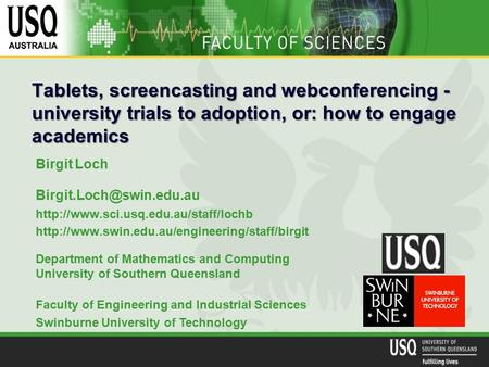 Tablets, screencasting and webconferencing - university trials to adoption, or: how to engage academics Birgit Loch