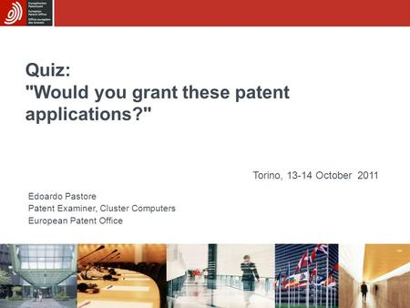Quiz: Would you grant these patent applications? Edoardo Pastore Patent Examiner, Cluster Computers European Patent Office Torino, 13-14 October 2011.
