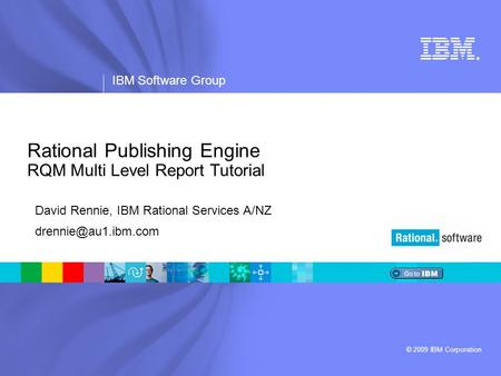 ® IBM Software Group © 2009 IBM Corporation Rational Publishing Engine RQM Multi Level Report Tutorial David Rennie, IBM Rational Services A/NZ