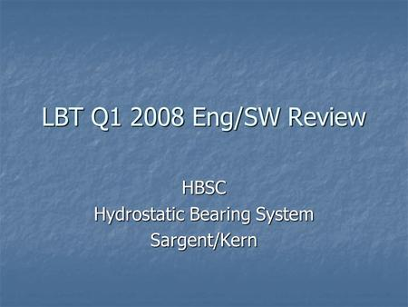 LBT Q1 2008 Eng/SW Review HBSC Hydrostatic Bearing System Sargent/Kern.
