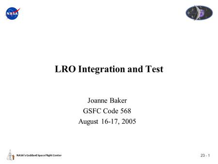 23 - 1 NASA's Goddard Space Flight Center LRO Integration and Test Joanne Baker GSFC Code 568 August 16-17, 2005.