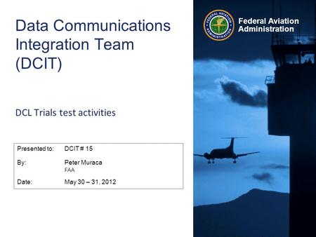 Federal Aviation Administration Data Communications Integration Team (DCIT) DCL Trials test activities Presented to:DCIT # 15 By:Peter Muraca FAA Date:May.