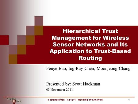 Hierarchical Trust Management for Wireless Sensor Networks and Its Application to Trust-Based Routing Fenye Bao, Ing-Ray Chen, Moonjeong Chang Presented.