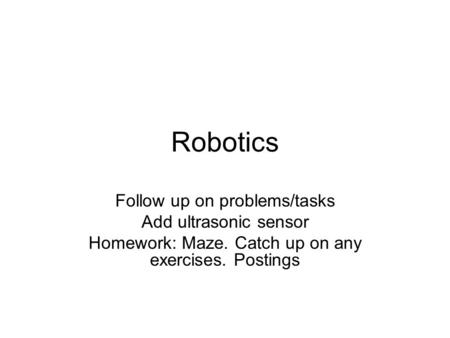 Robotics Follow up on problems/tasks Add ultrasonic sensor Homework: Maze. Catch up on any exercises. Postings.