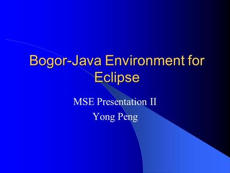 Bogor-Java Environment for Eclipse MSE Presentation II Yong Peng.