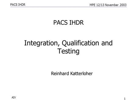 PACS IHDR MPE 12/13 November 2003 AIV 1 PACS IHDR Integration, Qualification and Testing Reinhard Katterloher.
