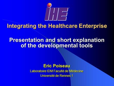 Integrating the Healthcare Enterprise Presentation and short explanation of the developmental tools Eric Poiseau Laboratoire IDM Faculté de Médecine Université.
