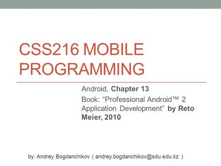 "CSS216 MOBILE PROGRAMMING Android, Chapter 13 Book: ""Professional Android™ 2 Application Development"" by Reto Meier, 2010 by: Andrey Bogdanchikov ("