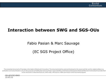 OU-LE3/GC-SWG 22.03.12 Euclid Consortium Interaction between SWG and SGS-OUs Fabio Pasian & Marc Sauvage (EC SGS Project Office) The presented document.