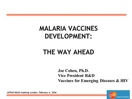 APPMG BEAD meeting London, February 6, 2006 MALARIA VACCINES DEVELOPMENT: THE WAY AHEAD Joe Cohen, Ph.D. Vice President R&D Vaccines for Emerging Diseases.
