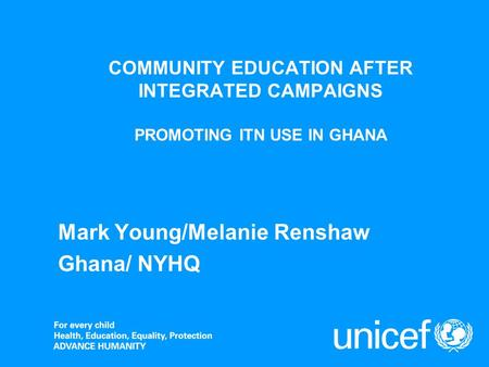COMMUNITY EDUCATION AFTER INTEGRATED CAMPAIGNS PROMOTING ITN USE IN GHANA Mark Young/Melanie Renshaw Ghana/ NYHQ.