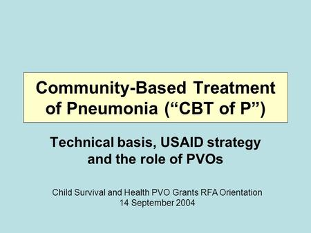 "Community-Based Treatment of Pneumonia (""CBT of P"") Technical basis, USAID strategy and the role of PVOs Child Survival and Health PVO Grants RFA Orientation."