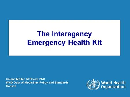 The Interagency Emergency Health Kit Helene Möller, M.Pharm PhD WHO Dept of Medicines Policy and Standards Geneva.