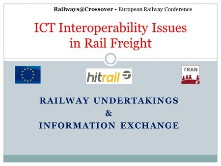 RAILWAY UNDERTAKINGS & INFORMATION EXCHANGE ICT Interoperability Issues in Rail Freight - European Railway Conference.