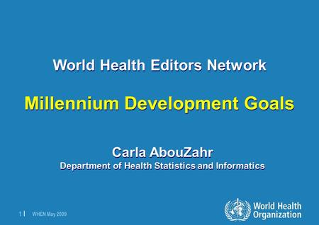 WHEN May 2009 1 |1 | World Health Editors Network Millennium Development Goals Carla AbouZahr Department of Health Statistics and Informatics.
