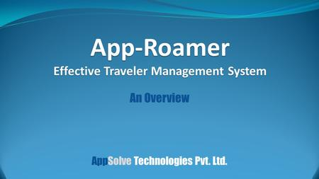 An Overview App-Roamer Effective Traveler Management System AppSolve Technologies Pvt. Ltd.