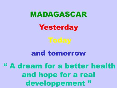 "MADAGASCAR Yesterday Today and tomorrow "" A dream for a better health and hope for a real developpement """